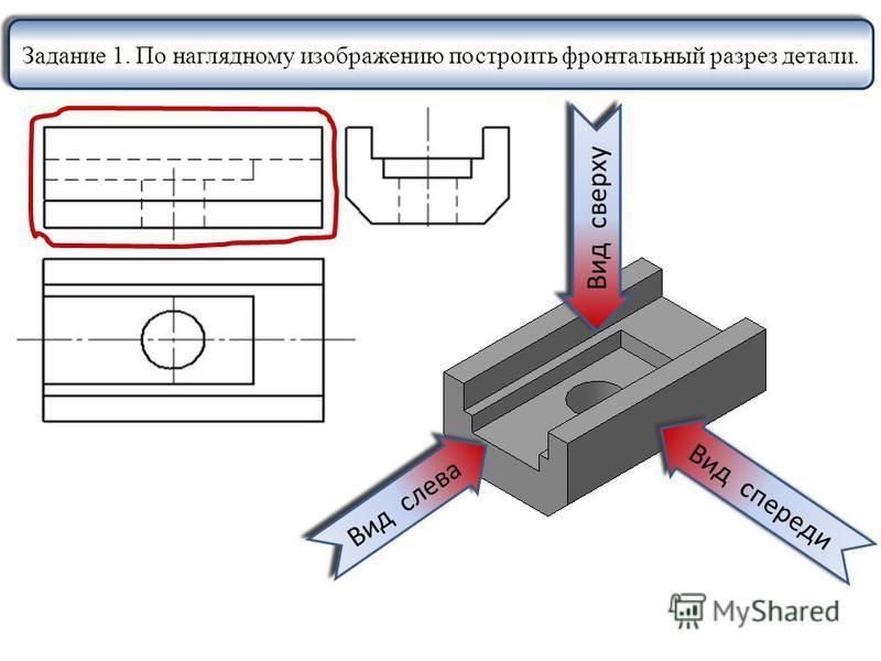 Вид спереди Вид слева Вид сверху Задание 1. По наглядному изображению построить фронтальный разрез детали.