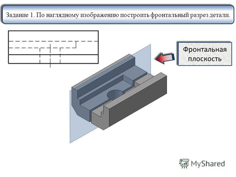 Задание 1. По наглядному изображению построить фронтальный разрез детали. Фронтальная плоскость