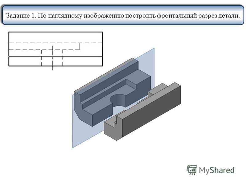 Задание 1. По наглядному изображению построить фронтальный разрез детали.