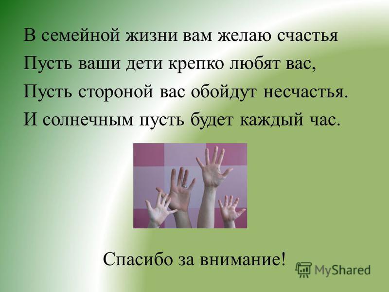 В семейной жизни вам желаю счастья Пусть ваши дети крепко любят вас, Пусть стороной вас обойдут несчастья. И солнечным пусть будет каждый час. Спасибо за внимание!