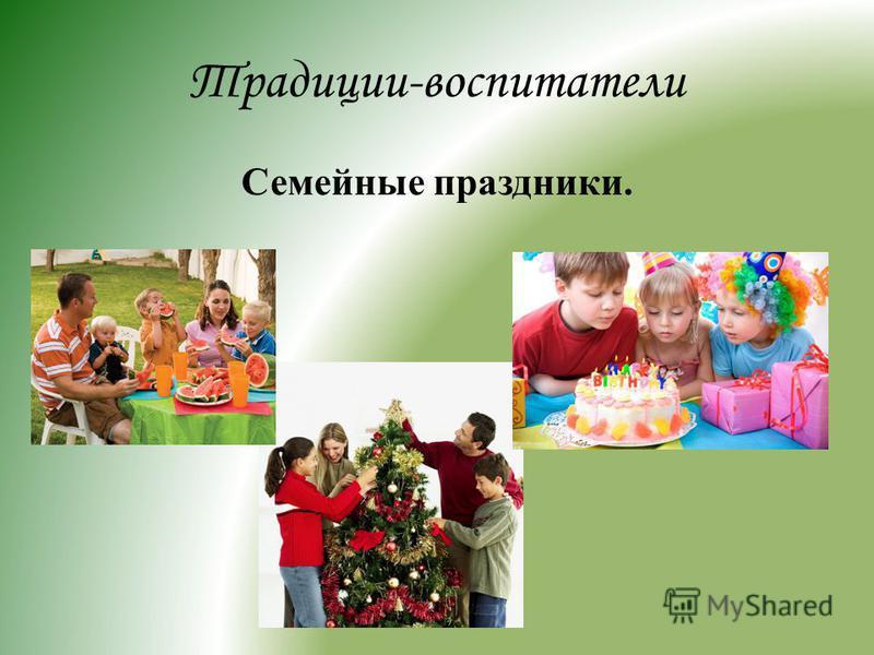 Традиции-воспитатели Семейные праздники.