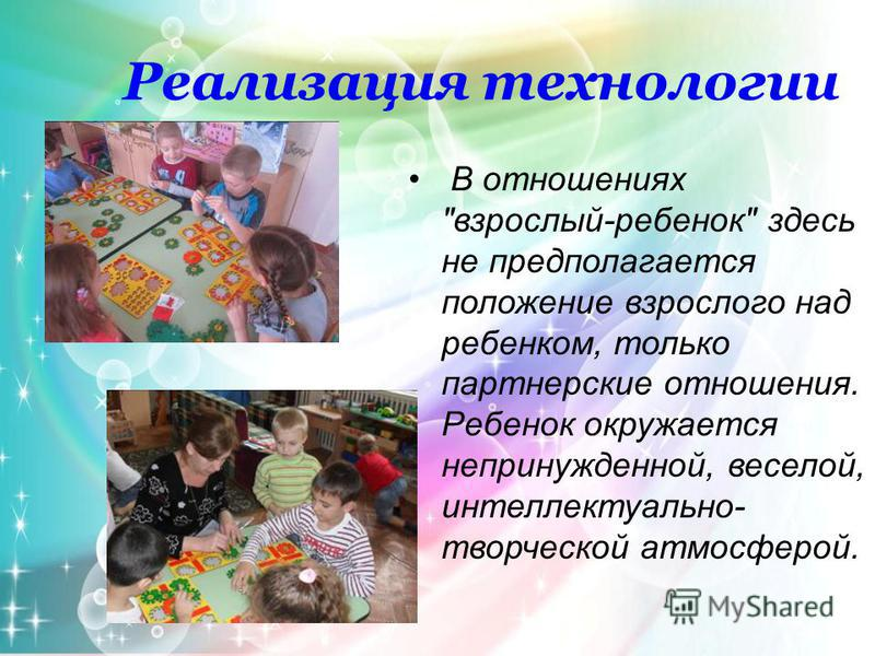 Реализация технологии В отношениях взрослый-ребенок здесь не предполагается положение взрослого над ребенком, только партнерские отношения. Ребенок окружается непринужденной, веселой, интеллектуально- творческой атмосферой.