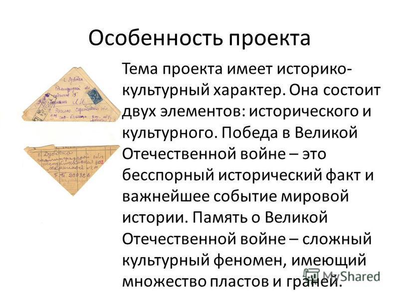 Особенность проекта Тема проекта имеет историко- культурный характер. Она состоит двух элементов: исторического и культурного. Победа в Великой Отечественной войне – это бесспорный исторический факт и важнейшее событие мировой истории. Память о Велик