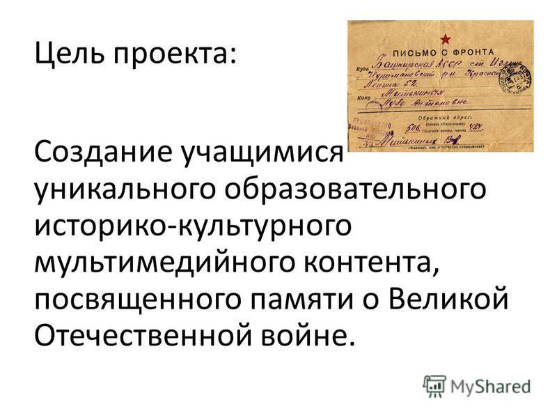 Цель проекта: Создание учащимися уникального образовательного историко-культурного мультимедийного контента, посвященного памяти о Великой Отечественной войне.