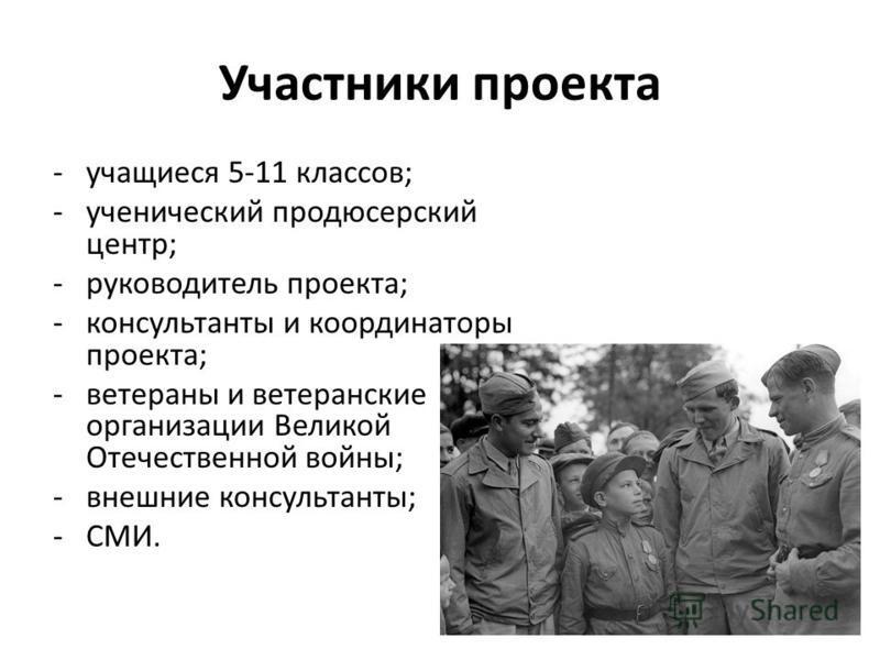 Участники проекта -учащиеся 5-11 классов; -ученический продюсерский центр; -руководитель проекта; -консультанты и координаторы проекта; -ветераны и ветеранские организации Великой Отечественной войны; -внешние консультанты; -СМИ.