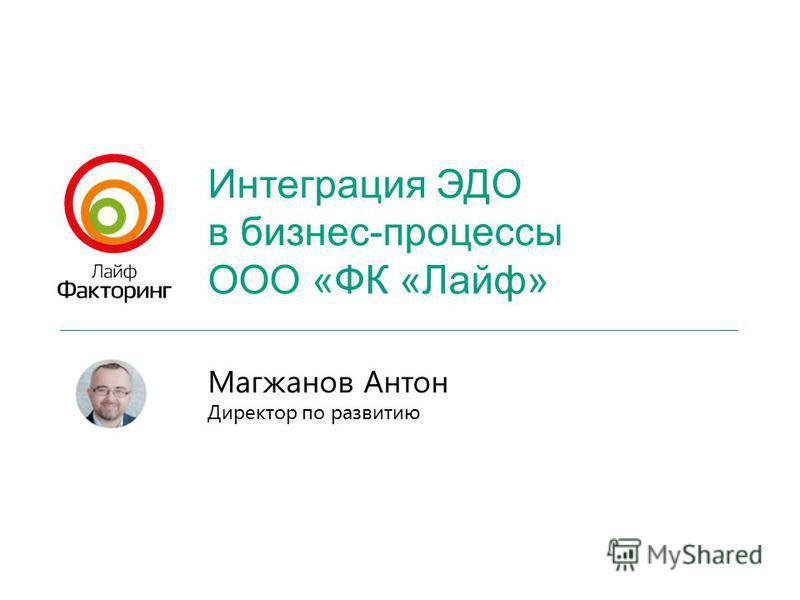 Интеграция ЭДО в бизнес-процессы ООО «ФК «Лайф» Магжанов Антон Директор по развитию