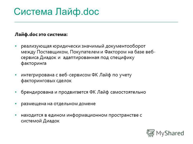 Система Лайф.doc Лайф.doc это система: реализующая юридически значимый документооборот между Поставщиком, Покупателем и Фактором на базе веб- сервиса Диадок и адаптированная под специфику факторинга интегрирована с веб-сервисом ФК Лайф по учету факто