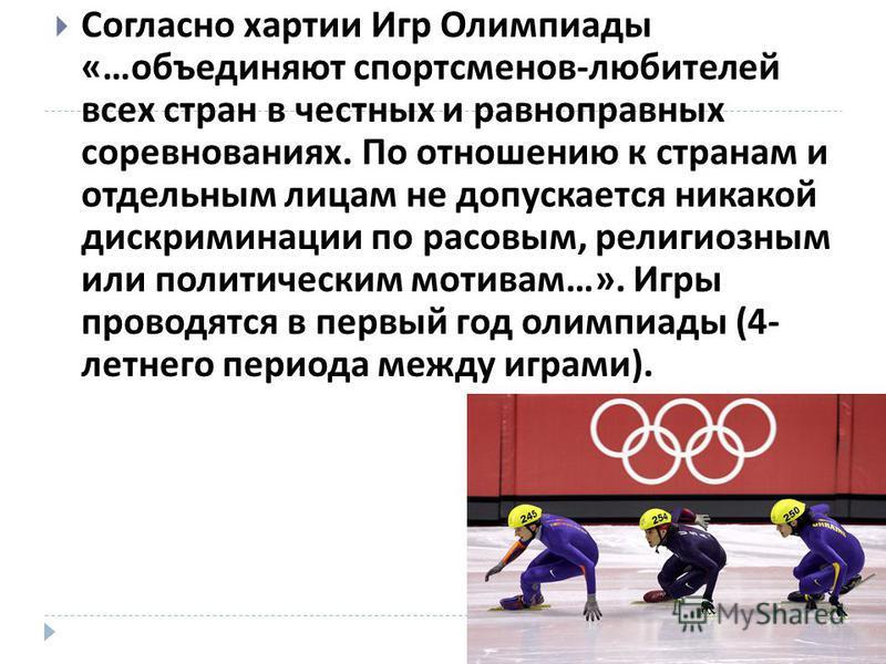 Согласно хартии Игр Олимпиады «… объединяют спортсменов - любителей всех стран в честных и равноправных соревнованиях. По отношению к странам и отдельным лицам не допускается никакой дискриминации по расовым, религиозным или политическим мотивам …».