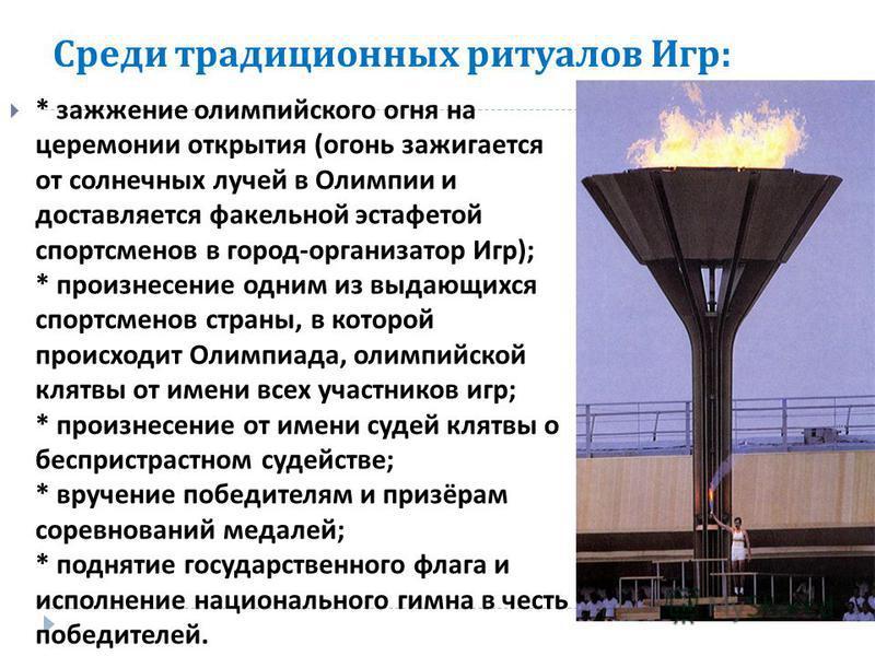 Среди традиционных ритуалов Игр : * зажжение олимпийского огня на церемонии открытия ( огонь зажигается от солнечных лучей в Олимпии и доставляется факельной эстафетой спортсменов в город - организатор Игр ); * произнесение одним из выдающихся спортс