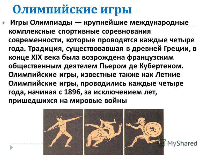 Олимпийские игры Игры Олимпиады крупнейшие международные комплексные спортивные соревнования современности, которые проводятся каждые четыре года. Традиция, существовавшая в древней Греции, в конце XIX века была возрождена французским общественным де