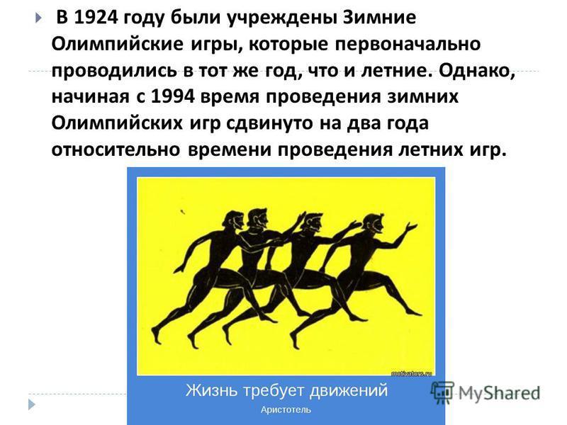 В 1924 году были учреждены Зимние Олимпийские игры, которые первоначально проводились в тот же год, что и летние. Однако, начиная с 1994 время проведения зимних Олимпийских игр сдвинуто на два года относительно времени проведения летних игр.