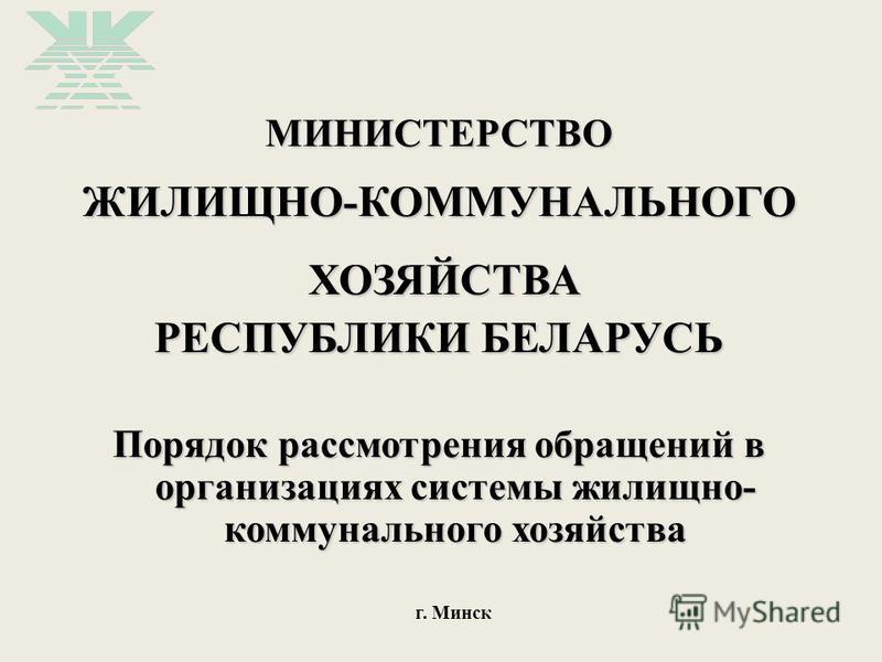 МИНИСТЕРСТВОЖИЛИЩНО-КОММУНАЛЬНОГО ХОЗЯЙСТВА ХОЗЯЙСТВА РЕСПУБЛИКИ БЕЛАРУСЬ Порядок рассмотрения обращений в организациях системы жилищно- коммунального хозяйства г. Минск