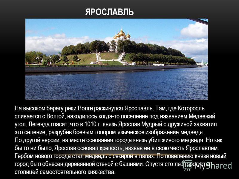 На высоком берегу реки Волги раскинулся Ярославль. Там, где Которосль сливается с Волгой, находилось когда-то поселение под названием Медвежий угол. Легенда гласит, что в 1010 г. князь Ярослав Мудрый с дружиной захватил это селение, разрубив боевым т