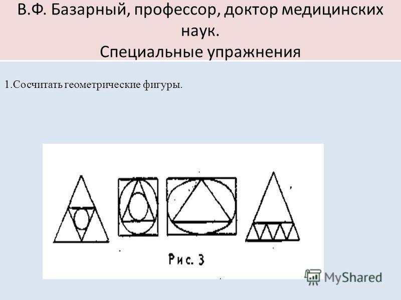 В.Ф. Базарный, профессор, доктор медицинских наук. Специальные упражнения 1. Сосчитать геометрические фигуры.