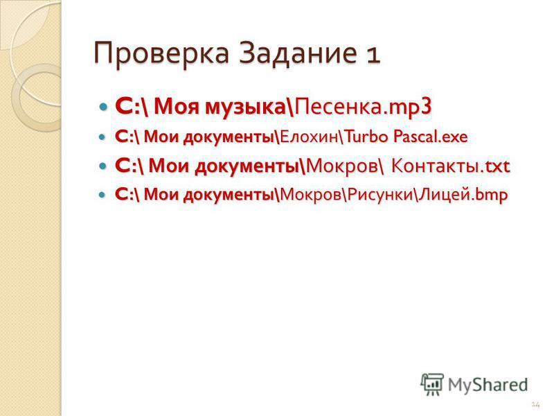 Проверка Задание 1 C:\ Моя музыка \ Песенка.mp3 C:\ Моя музыка \ Песенка.mp3 C:\ Мои документы \ Елохин \Turbo Pascal.exe C:\ Мои документы \ Елохин \Turbo Pascal.exe C:\ Мои документы \ Мокров \ Контакты.txt C:\ Мои документы \ Мокров \ Контакты.txt