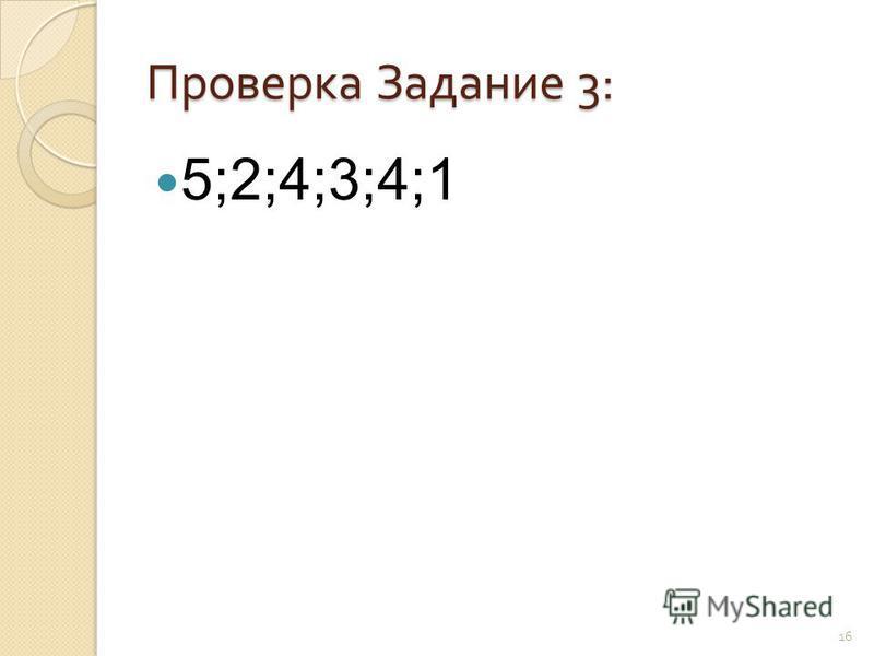 Проверка Задание 3: 5;2;4;3;4;1 16