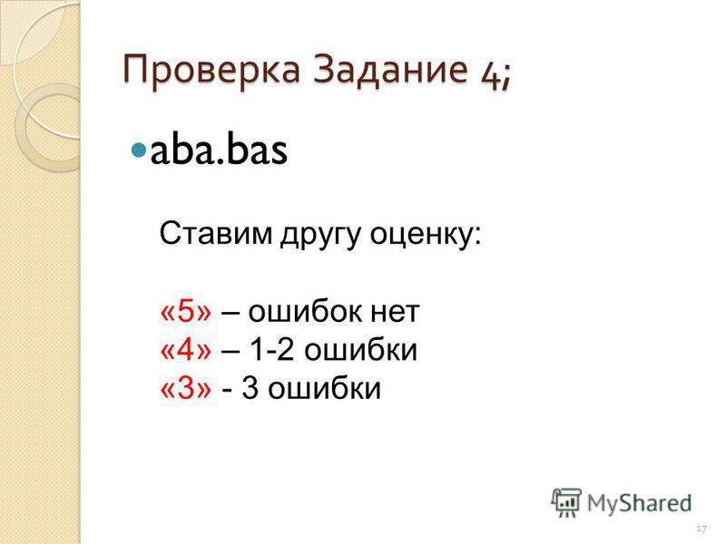 Проверка Задание 4; aba.bas 17 Ставим другу оценку: «5» – ошибок нет «4» – 1-2 ошибки «3» - 3 ошибки