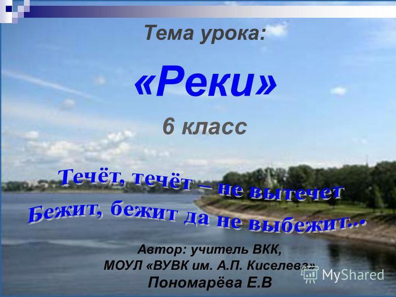 Тема урока: «Реки» 6 класс Автор: учитель ВКК, МОУЛ «ВУВК им. А.П. Киселева» Пономарёва Е.В