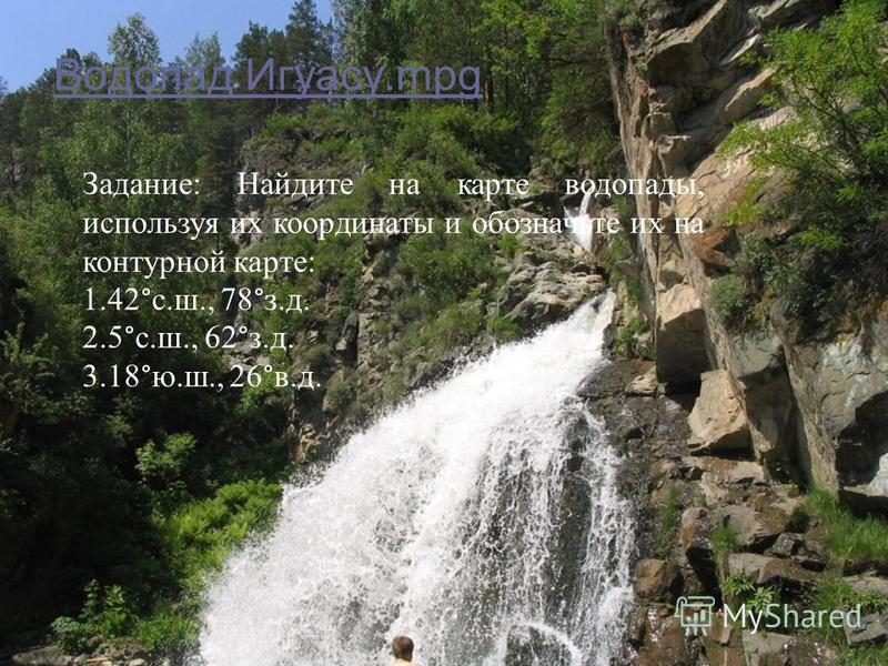 Водопад Игуасу.mpg Задание: Найдите на карте водопады, используя их координаты и обозначьте их на контурной карте: 1.42°с.ш., 78°з.д. 2.5°с.ш., 62°з.д. 3.18°ю.ш., 26°в.д.