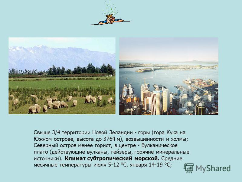 Свыше 3/4 территории Новой Зеландии - горы (гора Кука на Южном острове, высота до 3764 м), возвышенности и холмы; Северный остров менее горист, в центре - Вулканическое плато (действующие вулканы, гейзеры, горячие минеральные источники). Климат субтр