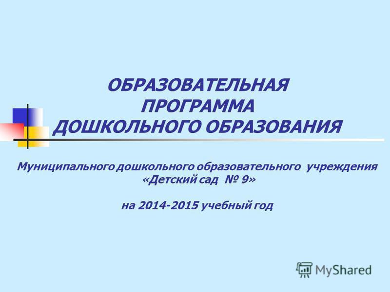 ОБРАЗОВАТЕЛЬНАЯ ПРОГРАММА ДОШКОЛЬНОГО ОБРАЗОВАНИЯ Муниципального дошкольного образовательного учреждения «Детский сад 9» на 2014-2015 учебный год