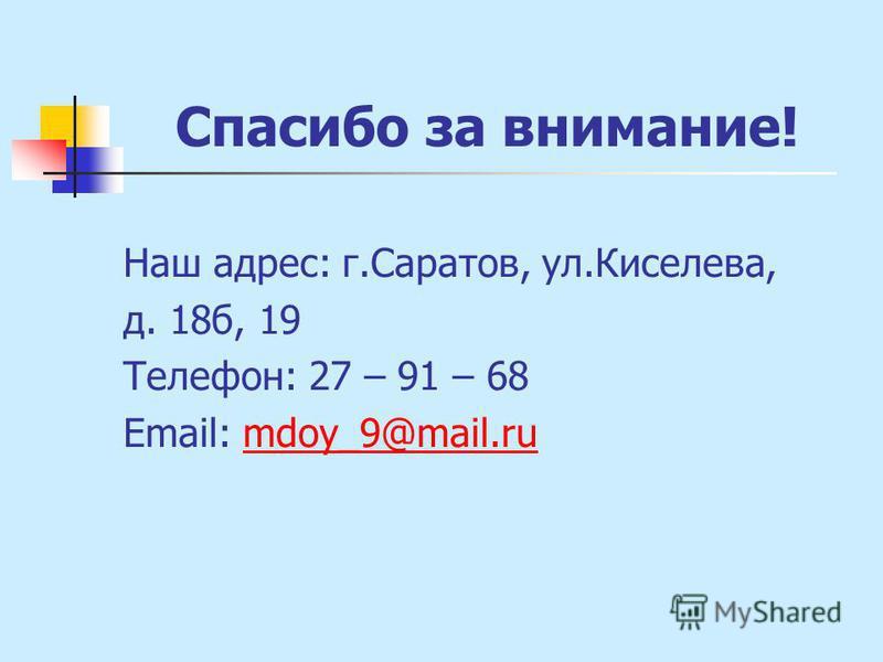 Спасибо за внимание! Наш адрес: г.Саратов, ул.Киселева, д. 18 б, 19 Телефон: 27 – 91 – 68 Email: mdoy_9@mail.rumdoy_9@mail.ru