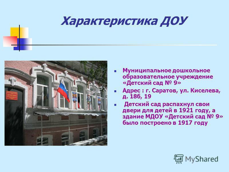 Характеристика ДОУ Муниципальное дошкольное образовательное учреждение «Детский сад 9» Адрес : г. Саратов, ул. Киселева, д. 18 б, 19 Детский сад распахнул свои двери для детей в 1921 году, а здание МДОУ «Детский сад 9» было построено в 1917 году