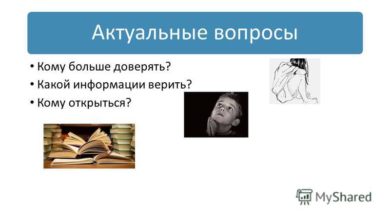 Актуальные вопросы Кому больше доверять? Какой информации верить? Кому открыться?