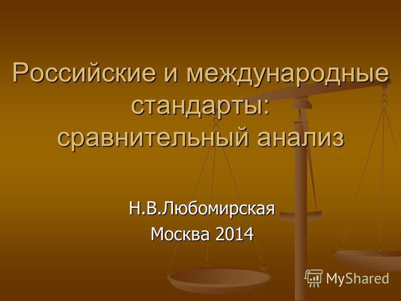 Российские и международные стандарты: сравнительный анализ Н.В.Любомирская Москва 2014