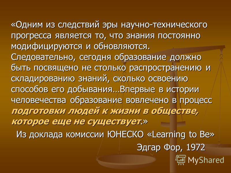 «Одним из следствий эры научно-технического прогресса является то, что знания постоянно модифицируются и обновляются. Следовательно, сегодня образование должно быть посвящено не столько распространению и складированию знаний, сколько освоению способо