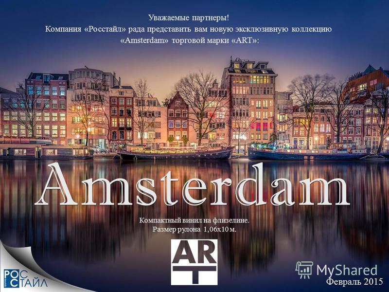 Февраль 2015 Уважаемые партнеры! Компания «Росстайл» рада представить вам новую эксклюзивную коллекцию «Amsterdam» торговой марки «ART»: Компактный винил на флизелине. Размер рулона 1,06 х 10 м.