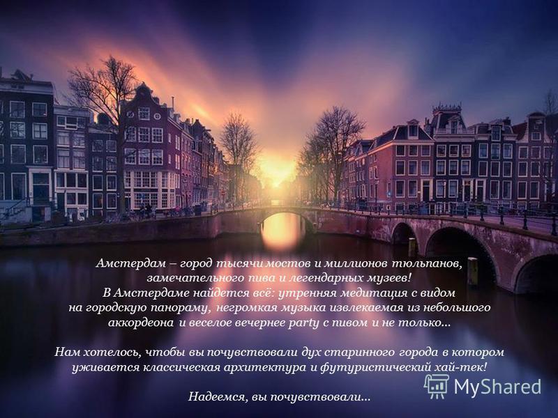 Амстердам – город тысячи мостов и миллионов тюльпанов, замечательного пива и легендарных музеев! В Амстердаме найдется всё: утренняя медитация с видом на городскую панораму, негромкая музыка извлекаемая из небольшого аккордеона и веселое вечернее par
