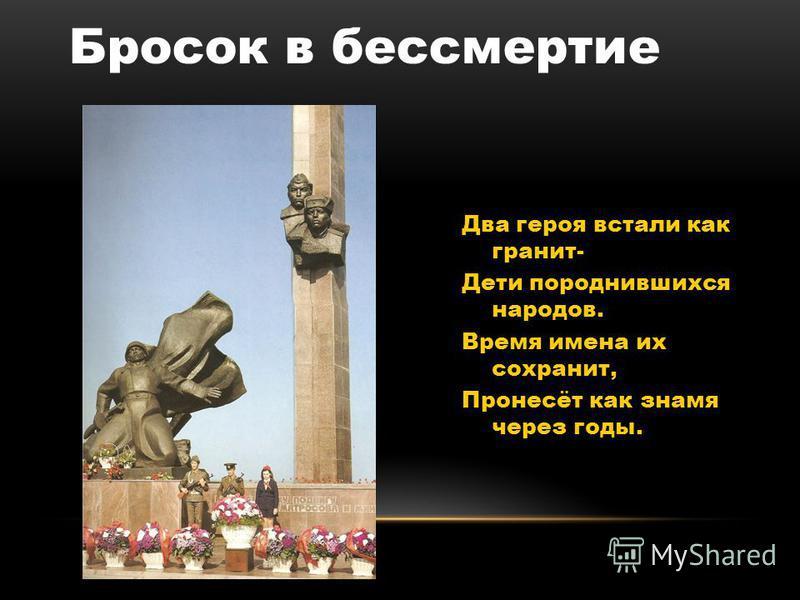 Два героя встали как гранит- Дети породнившихся народов. Время имена их сохранит, Пронесёт как знамя через годы. Бросок в бессмертие