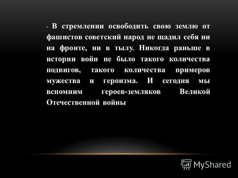 - В стремлении освободить свою землю от фашистов советский народ не щадил себя ни на фронте, ни в тылу. Никогда раньше в истории войн не было такого количества подвигов, такого количества примеров мужества и героизма. И сегодня мы вспомним героев-зем