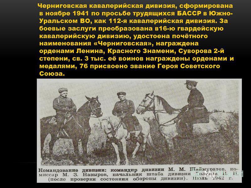 Черниговская кавалерийская дивизия, сформирована в ноябре 1941 по просьбе трудящихся БАССР в Южно- Уральском ВО, как 112-я кавалерийская дивизия. За боевые заслуги преобразована в 16-ю гвардейскую кавалерийскую дивизию, удостоена почётного наименован