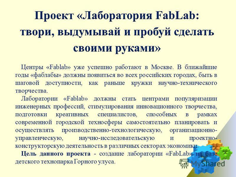 Центры «Fablab» уже успешно работают в Москве. В ближайшие годы «фаблабы» должны появиться во всех российских городах, быть в шаговой доступности, как раньше кружки научно-технического творчества. Лаборатории «Fablab» должны стать центрами популяриза