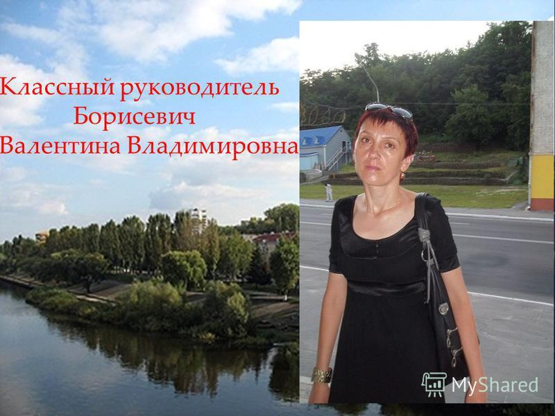 Классный руководитель Борисевич Валентина Владимировна