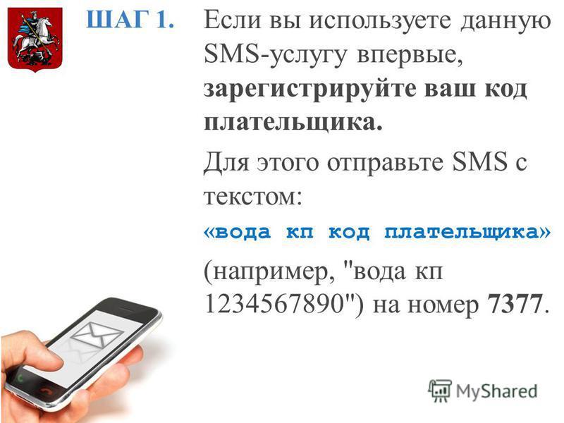 ШАГ 1. Если вы используете данную SMS-услугу впервые, зарегистрируйте ваш код плательщика. Для этого отправьте SMS с текстом: « вода кп код плательщика » (например, вода кп 1234567890) на номер 7377.