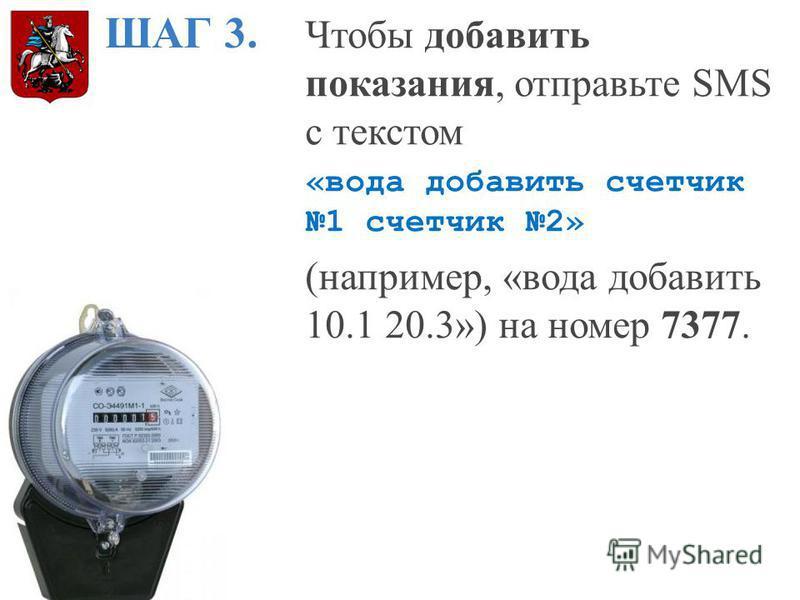 ШАГ 3. Чтобы добавить показания, отправьте SMS с текстом «вода добавить счетчик 1 счетчик 2» (например, «вода добавить 10.1 20.3») на номер 7377.