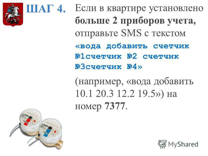 ШАГ 4. Если в квартире установлено больше 2 приборов учета, отправьте SMS с текстом «вода добавить счетчик 1 счетчик 2 счетчик 3 счетчик 4» (например, «вода добавить 10.1 20.3 12.2 19.5») на номер 7377.