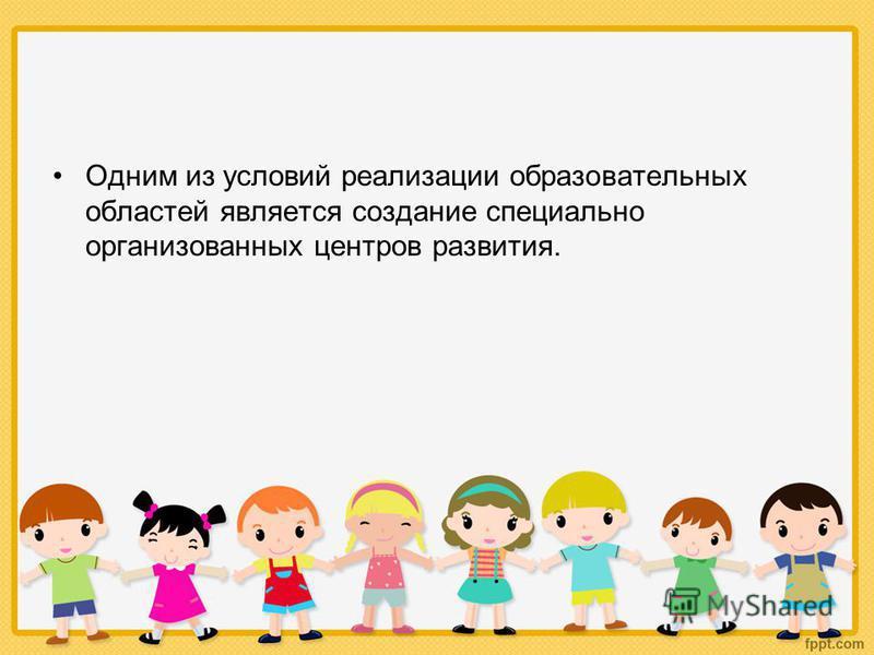 Одним из условий реализации образовательных областей является создание специально организованных центров развития.