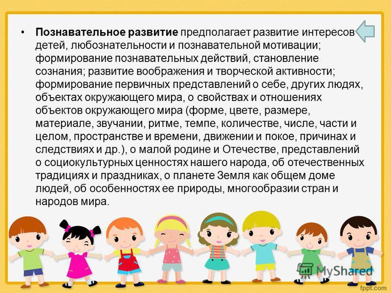 Познавательное развитие предполагает развитие интересов детей, любознательности и познавательной мотивации; формирование познавательных действий, становление сознания; развитие воображения и творческой активности; формирование первичных представлений