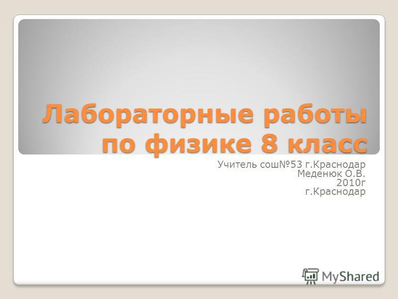 Лабораторные работы по физике 8 класс Учитель сош 53 г.Краснодар Меденюк О.В. 2010 г г.Краснодар