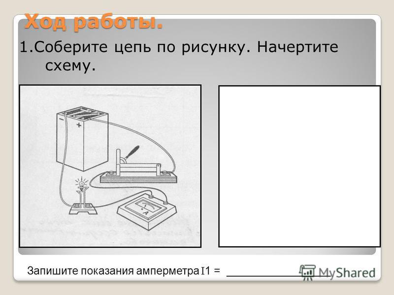 Ход работы. 1. Соберите цепь по рисунку. Начертите схему. Запишите показания амперметра 1 = _________________