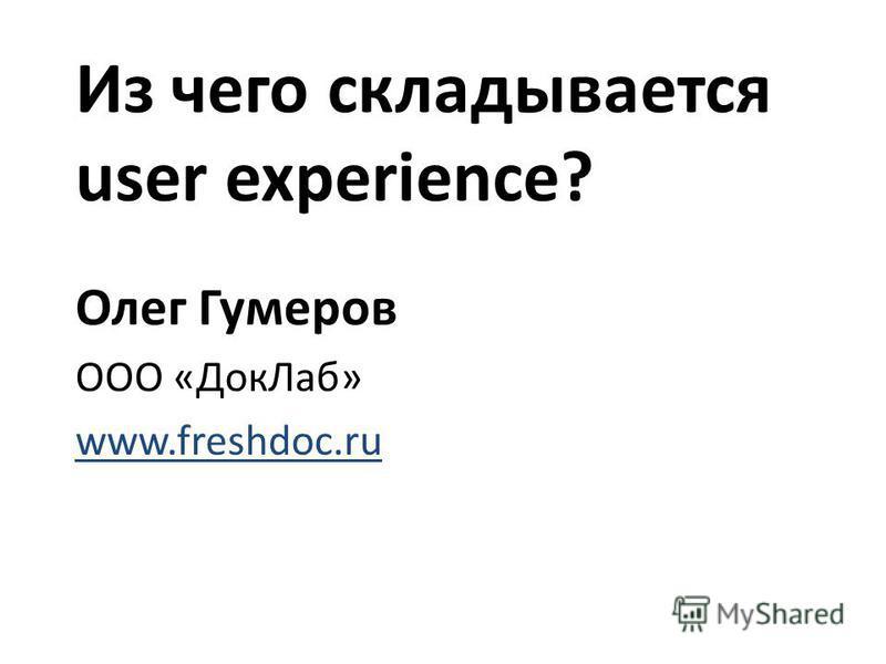 Из чего складывается user experience? Олег Гумеров ООО «Док Лаб» www.freshdoc.ru