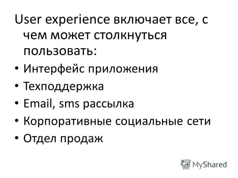 User experience включает все, с чем может столкнуться пользовать: Интерфейс приложения Техподдержка Email, sms рассылка Корпоративные социальные сети Отдел продаж