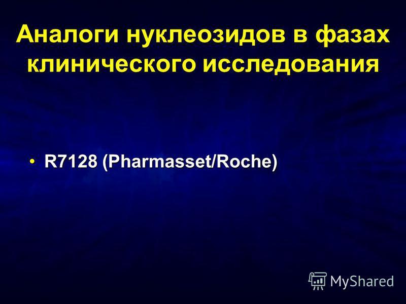 Аналоги нуклеозидов в фазах клинического исследования R7128 (Pharmasset/Roche)R7128 (Pharmasset/Roche)