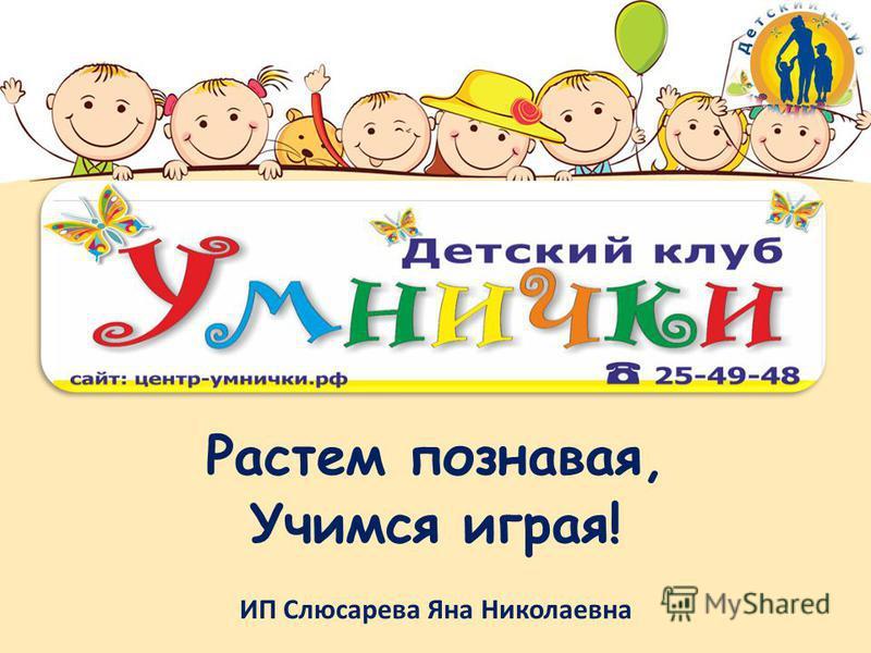 Растем познавая, Учимся играя! ИП Слюсарева Яна Николаевна