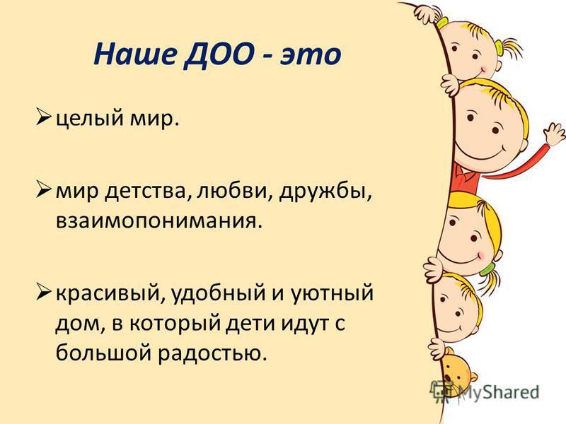Наше ДОО - это целый мир. мир детства, любви, дружбы, взаимопонимания. красивый, удобный и уютный дом, в который дети идут с большой радостью.