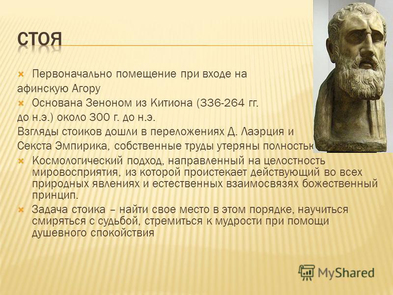 Первоначально помещение при входе на афинскую Агору Основана Зеноном из Китиона (336-264 гг. до н.э.) около 300 г. до н.э. Взгляды стоиков дошли в переложениях Д. Лаэрция и Секста Эмпирика, собственные труды утеряны полностью. Космологический подход,